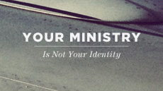 20120215_your-ministry-is-not-your-identity_medium_img