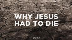 20120927_why-jesus-had-to-die-part-3_medium_img