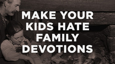 20140303_10-surefire-ways-to-make-your-kids-hate-family-devotions_medium_img