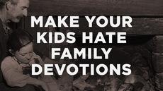 20140303_10-surefire-ways-to-make-your-kids-hate-family-devotions_medium_img