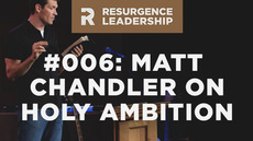 20140304_resurgence-leadership-006-matt-chandler-on-holy-ambition_medium_img