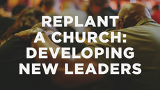 20140410_how-to-replant-a-church-part-9-developing-new-leaders_medium_img