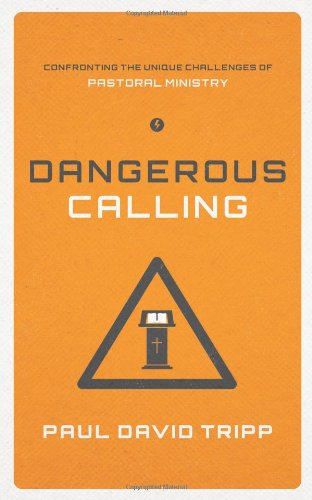 Dangerous Calling: Confronting the Unique Challenges of Pastoral Ministry by Paul Tripp