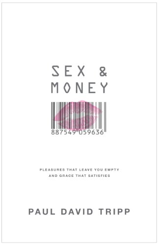 Sex and Money: Pleasures That Leave You Empty and Grace That Satisfies by Paul Tripp