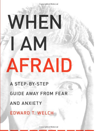 When I Am Afraid: A Step-by-Step Guide Away from Fear and Anxiety by Ed Welch
