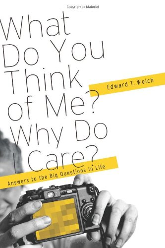 What Do You Think of Me? Why Do I Care?: Answers to the Big Questions of Life by Ed Welch