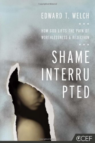 Shame Interrupted: How God Lifts the Pain of Worthlessness and Rejection by Ed Welch