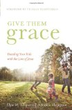 Give Them Grace: Dazzling Your Kids with the Love of Jesus by Elyse Fitzpatrick, Jessica Thompson