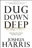 Dug Down Deep: Unearthing What I Believe and Why It Matters by Joshua Harris
