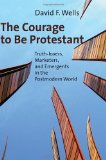 The Courage to Be Protestant: Truth-lovers, Marketers, and Emergents in the Postmodern World by David Wells