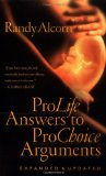 Pro-Life Answers to Pro-Choice Arguments Expanded & Updated by Randy Alcorn