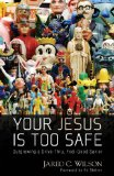 Your Jesus Is Too Safe: Outgrowing a Drive-Thru, Feel-Good Savior by Jared Wilson