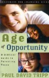 Age of Opportunity: A Biblical Guide to Parenting Teens, Second Edition (Resources for Changing Lives) by Paul Tripp