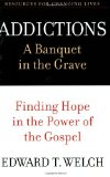 Addictions: A Banquet in the Grave: Finding Hope in the Power of the Gospel (Resources for Changing Lives) by Ed Welch