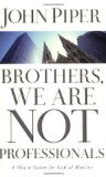 Brothers, We Are Not Professionals: A Plea to Pastors for Radical Ministry by John Piper
