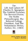 The Life And Labors Of Charles H. Spurgeon: The Faithful Preacher, The Devoted Pastor, The Noble Philanthropist, The Beloved College President, And The Voluminous Writer, Author, Etc. (1882) by Charles Spurgeon